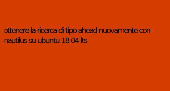 ottenere-la-ricerca-di-tipo-ahead-nuovamente-con-nautilus-su-ubuntu-18-04-lts